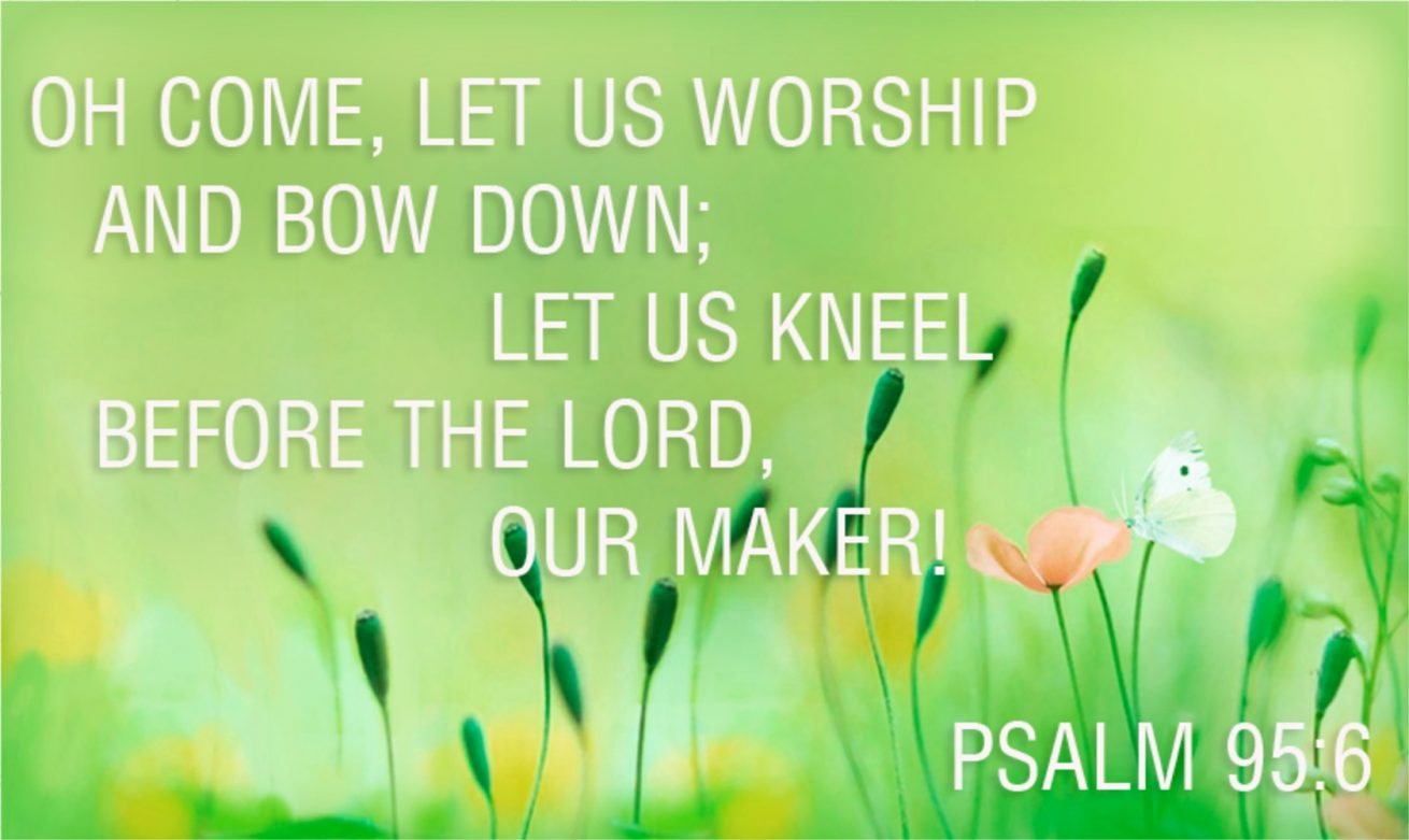 Come, let us worship and bow down; let us kneel before the Lord, our Maker. Psalm 95:6